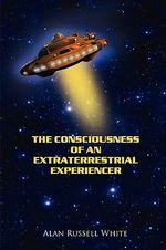 The Consciousness of an Extraterrestrial Experiencer - Alan Russell White
