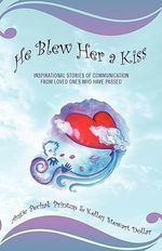 He Blew Her a Kiss : Communications from Loved Ones Who Have Passed - Angie Pechak Printup