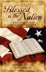 Blessed is the Nation : A Biblical Defense of American Conservatism - Daniel Harms