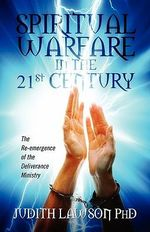 Spiritual Warfare in the 21st Century : The Re-emergence of the Deliverance Ministry - Judith Lawson PhD