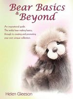 Bear Basics & Beyond : An Inspirational Guide. the Teddy Bear Making Basics, Through to Creating and Promoting Your Own Unique Collection. - Helen Gleeson