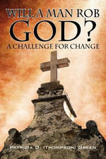Will a Man Rob God? : A Challenge for Change - Patricia D Thompson Green