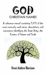 God Christian Names : A Reference Manual Containing 1,475 of the Most Commonly Used Names, Descriptions, and Expressions Identifying the GRE - Orest Andrew Harrison