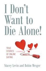 I Don't Want to Die Alone! : True Stories of Online Dating - Stacey Levin