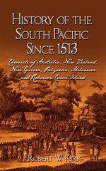 History of the South Pacific Since 1513 : Chronicle of Australia, New Zealand, New Guinea, Polynesia, Melanesia and Robinson Crusoe Island - Robert W Kirk
