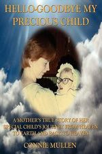 Hello-Goodbye My Precious Child : A Mother's True Story of Her Special Child's Journey from Heaven to Earth and Back to Heaven - Connie Mullen