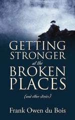Getting Stronger at the Broken Places : (And Other Stories) - Frank Owen Du Bois