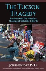 The Tucson Tragedy : Lessons from the Senseless Shooting of Gabrielle Giffords - Ph.D. John Newport