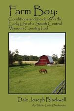 Farm Boy : Conditions and Incidents in the Early Life of a South Central Missouri Country Lad - Dale Joseph Blackwell