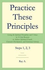 Practice These Principles : Living the Spiritual Disciplines and Virtues in 12-Step Recovery to Achieve Spiritual Growth, Character Development, and Emotional Sobriety - Ray A