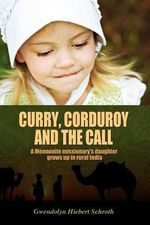 Curry, Corduroy and the Call : A Mennonite Missionary's Daughter Grows Up in Rural India - Gwendolyn Hiebert Schroth