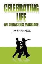 Celebrating Life : An Audacious Marriage - Jim Shannon