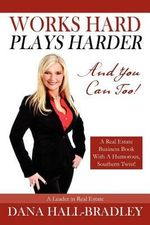 Works Hard Plays Harder : And You Can Too! - Dana Hall Bradley
