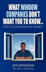 What Window Companies Don't Want You To Know... : How It's Costing You Money - Jay Johnson