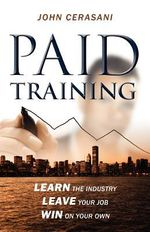 Paid Training : Learn the Industry, Leave Your Job, Win on Your Own - John Cerasani
