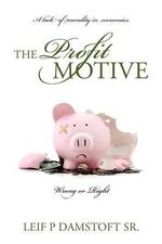 The Profit Motive a Lack of Morality in Economics : Wrong or Right: The Prophet's Motive Bringing Morality Into Economics: Right or Wrong - Leif P Damstoft Sr