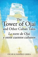 The Tower of Ojai and Other Cuban Tales : La Torre de Ojai y Otros Cuentos Cubanos - Oscar M Ramirez-Orbea