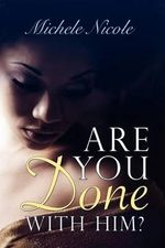 Are You Done with Him? : Book II: A Simple Story That Comes from the Pages, That Make Up the Book, That Is My Life. - Michele Nicole
