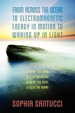From Across the Ocean to Electromagnetic Energy in Motion to Waking Up in Light : It Is in the Land * It Is in the Hands * It Is in the Soul * It Is in the Heart - Sophia Santucci