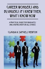 Career Wonders and Blunders : If I Knew Then, What I Know Now: A Practical Guide for Graduates and a Refresher for All Others - Claudia A Samuels Newton