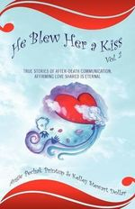 He Blew Her a Kiss : Volume 2, True Stories of After-Death Communication, Affirming Love Shared is Eternal - Angie Pechak Printup
