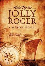 Hoist Up the Jolly Roger : A Mason Novel - John Daly