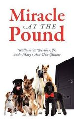 Miracle at the Pound : Teamwork, Leadership, Groups, Dogs, Miracle, Pound, Non-kill Pound, Poodle, Great Dane, Mutts, English Sheep Dog - Jr. William B. Werther