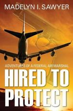 Hired to Protect : Adventures of a Federal Air Marshal - M I Sawyer