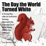 The Day the World Turned White : A Young Boy with an Unknown Disease Discovers the Importance of What Really Makes Him Different - Guy Buckles PhD