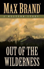 Out of the Wilderness : A Western Story - Max Brand