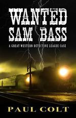 Wanted Sam Bass : Great Western Detective League - Paul Colt