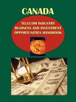Canada Telecom Industry Business and Investment Opportunities Handbook Volume 1 Strategic Information and Basic Regulations : Dallas TeleLearning