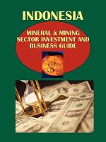 Indonesia Mineral & Mining Sector Investment and Business Guide Volume 1 Strategic Information and Basic Regulations
