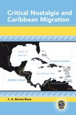 Critical Nostalgia and Caribbean Migration - J.A. Brown-Rose