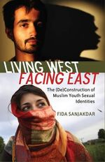 Living West, Facing East : The (De)construction of Muslim Youth Sexual Identities - Fida Sanjakdar