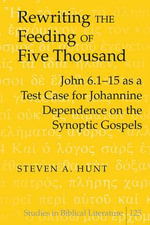 Rewriting the Feeding of Five Thousand : John 6.1-15 as a Test Case for Johannine Dependence on the Synoptic Gospels - Steven A. Hunt