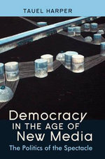 Democracy in the Age of New Media : The Politics of the Spectacle - Tauel Harper