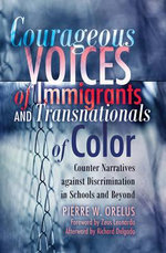 Courageous Voices of Immigrants and Transnationals of Color : Counter Narratives Against Discrimination in Schools and Beyond - Pierre W. Orelus