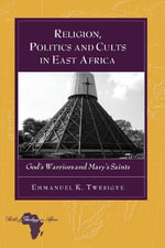 Religion, Politics and Cults in East Africa : God's Warriors and Mary's Saints - Emmanuel K. Twesigye