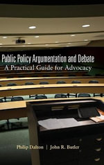 Public Policy Argumentation and Debate : A Practical Guide for Advocacy - Philip Dalton