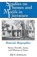 Domestic Biographies : Stowe, Howells, James, and Wharton at Home - Elif S. Armbruster