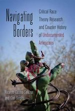 Navigating Borders : Critical Race Theory Research and Counter History of Undocumented Americans - Ricardo Castro-Salazar