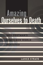 Amazing Ourselves to Death : Neil Postman's Brave New World Revisited - Lance Strate