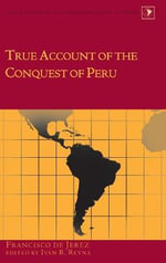 True Account of the Conquest of Peru : Edited by Ivan R. Reyna