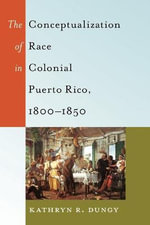 The Conceptualization of Race in Colonial Puerto Rico, 1800-1850 : Black Studies and Critical Thinking - Kathryn R. Dungy