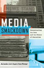 Media Smackdown : Deconstructing the News and the Future of Journalism - Abe Aamidor