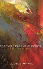 The Art of Positive Communication : Theory and Practice - Julien C. Mirivel