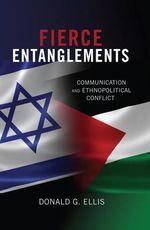 Fierce Entanglements : Communication and Ethnopolitical Conflict - Donald G. Ellis
