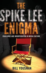 The Spike Lee Enigma : Challenge and Incorporation in Media Culture - Bill Yousman