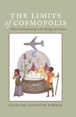 The Limits of Cosmopolis : Ethics and Provinciality in the Dialogue of Cultures - Kathleen Glenister Roberts